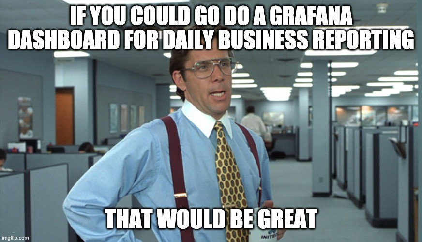 The Office Space meme applied to a Grafana dashboard (That Would Be Great)
