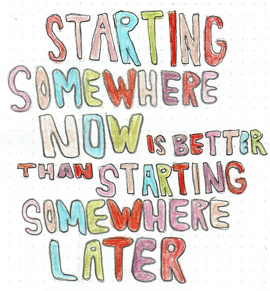 Quote Starting somewhere now is better than starting somewhere later.