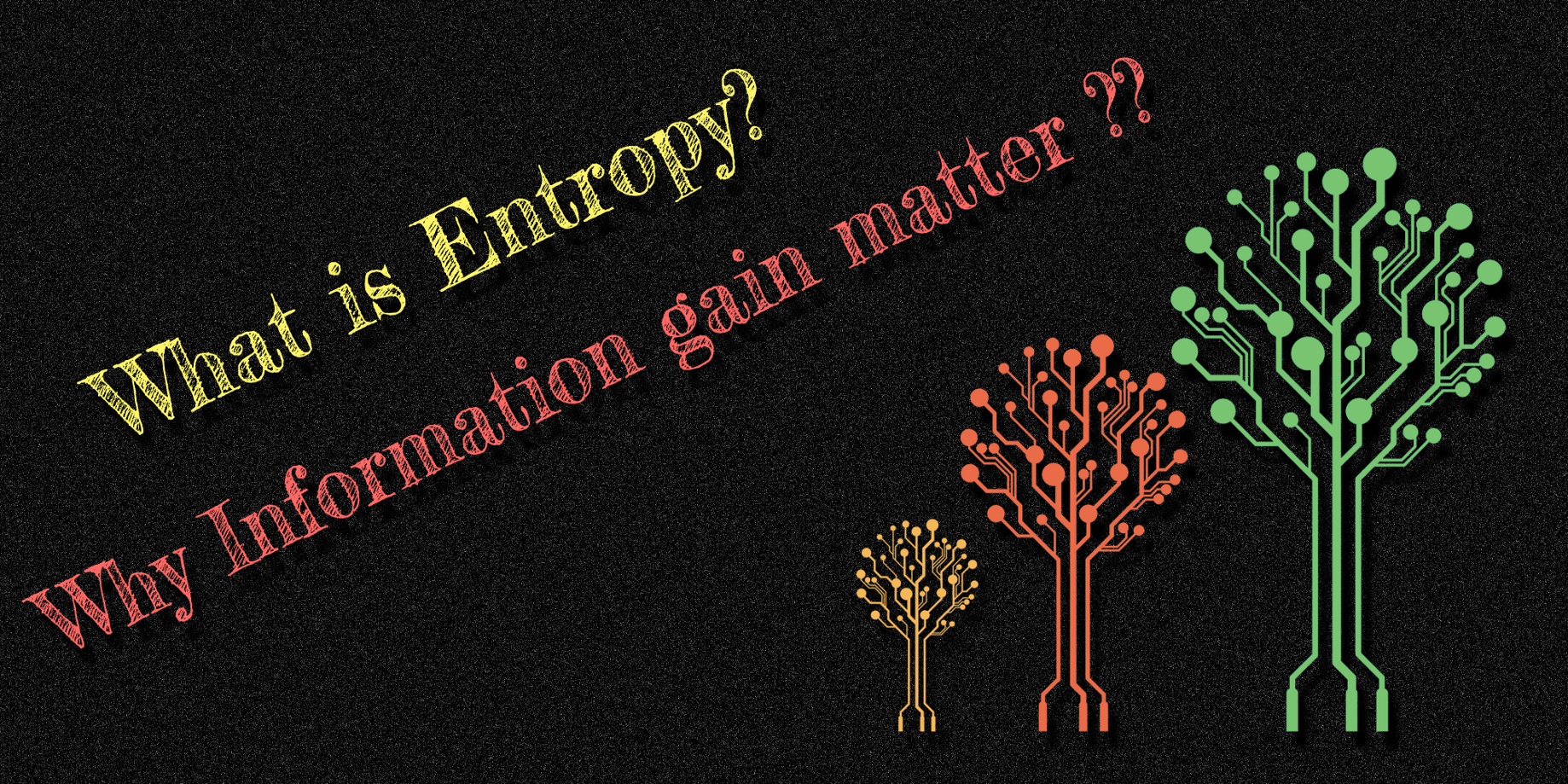 What is Entropy and why Information gain matter in Decision Trees?