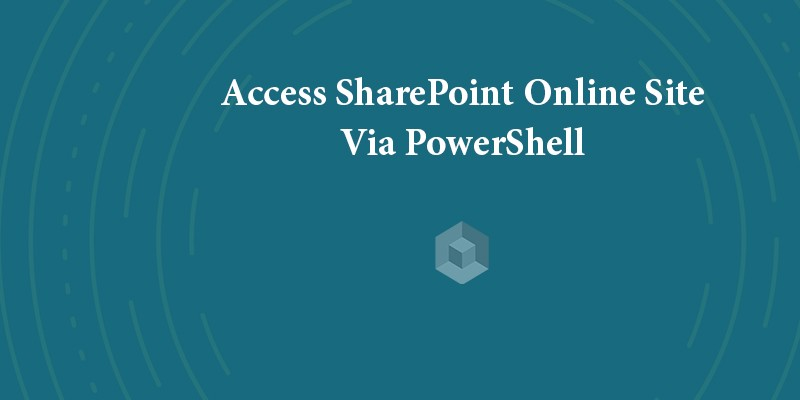 How To Access SharePoint Online Site Via PowerShell