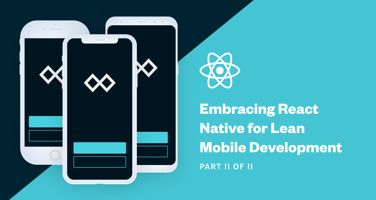 Embracing React Native for Lean Mobile Development (Part 2 of 2)