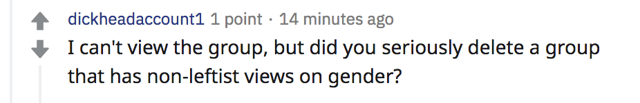 reddit comment from dickheadaccount1: I can't view the group, but did you seriously delete a group that has non-leftist views on gender?
