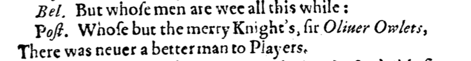 """""""But whose men are wee all this while: Whose by the merry Knight's Sir Oliver Owlets, There was never a better man to Players."""" (From Histro-Mastix)"""