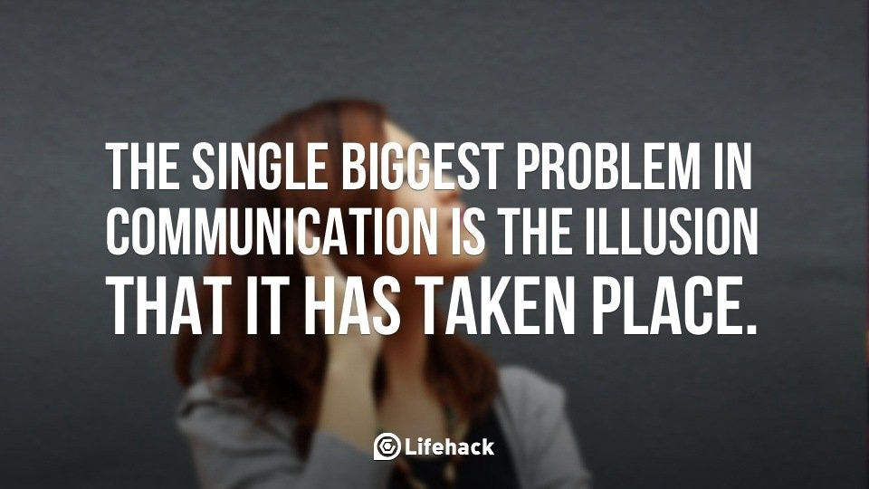 single biggest problem in communication is the illusion that is has taken place