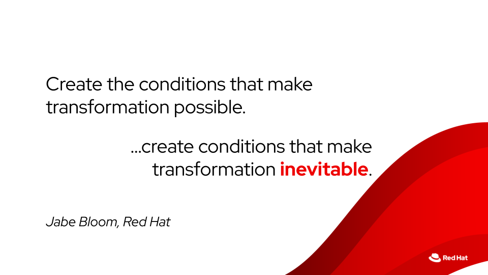 Create the conditions that make transformation inevitable. — Jabe Bloom, Red Hat