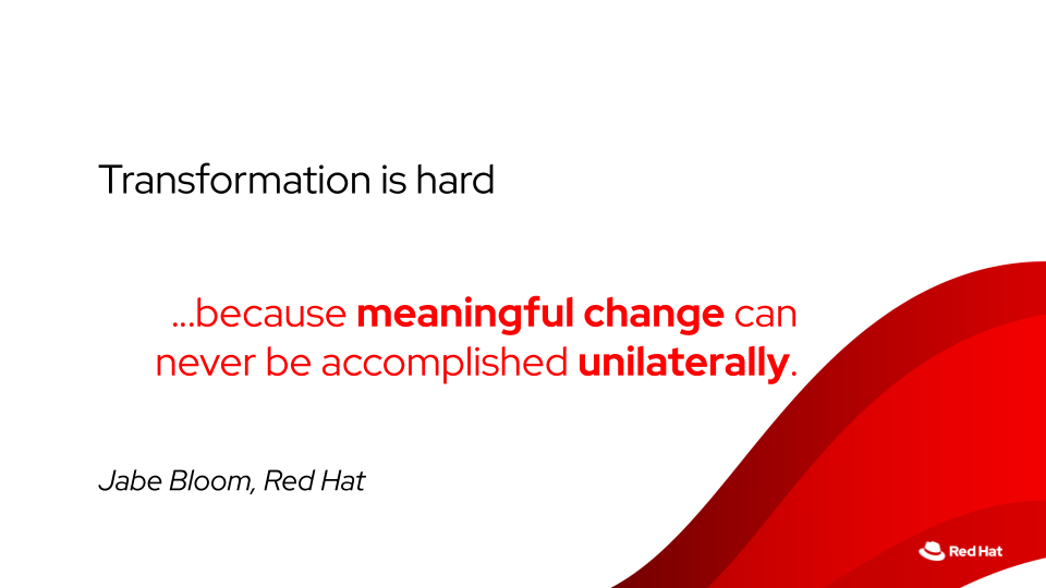 Meaningful change can never be accomplished unilaterally — Jabe Bloom, Red Hat