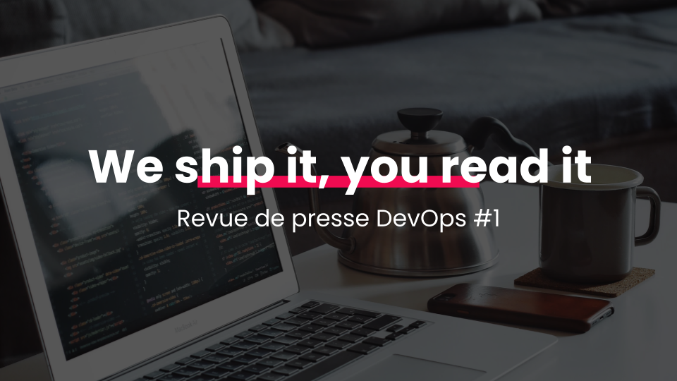 We ship it, you read it Revue de presse DevOps #1