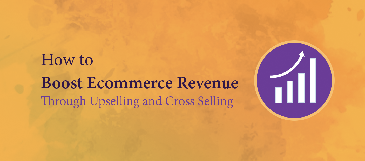 Boost your Ecommerce Revenue Through Upselling and Cross Selling