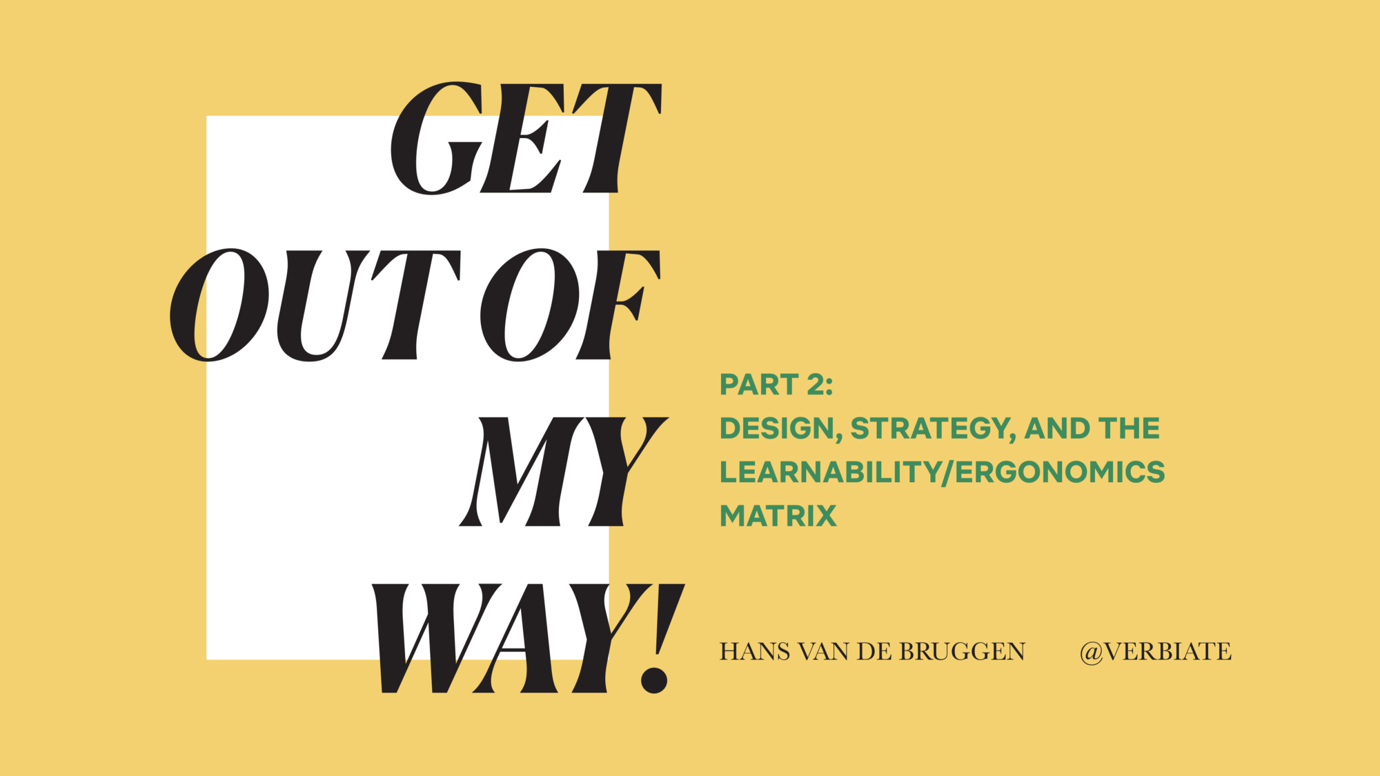 "Title image reading: ""Get Out of My Way!"" Part 2: Design, strategy, and the Learnability/Ergonomics Matrix. @verbiate"
