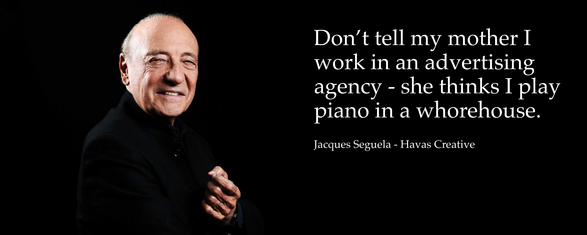 Don't tell my mother I work in an advertising agency — she thinks I play piano in a whorehouse. — Jacques Seguela