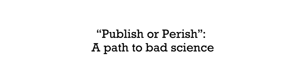 """Publish or Perish"": A path to bad science"