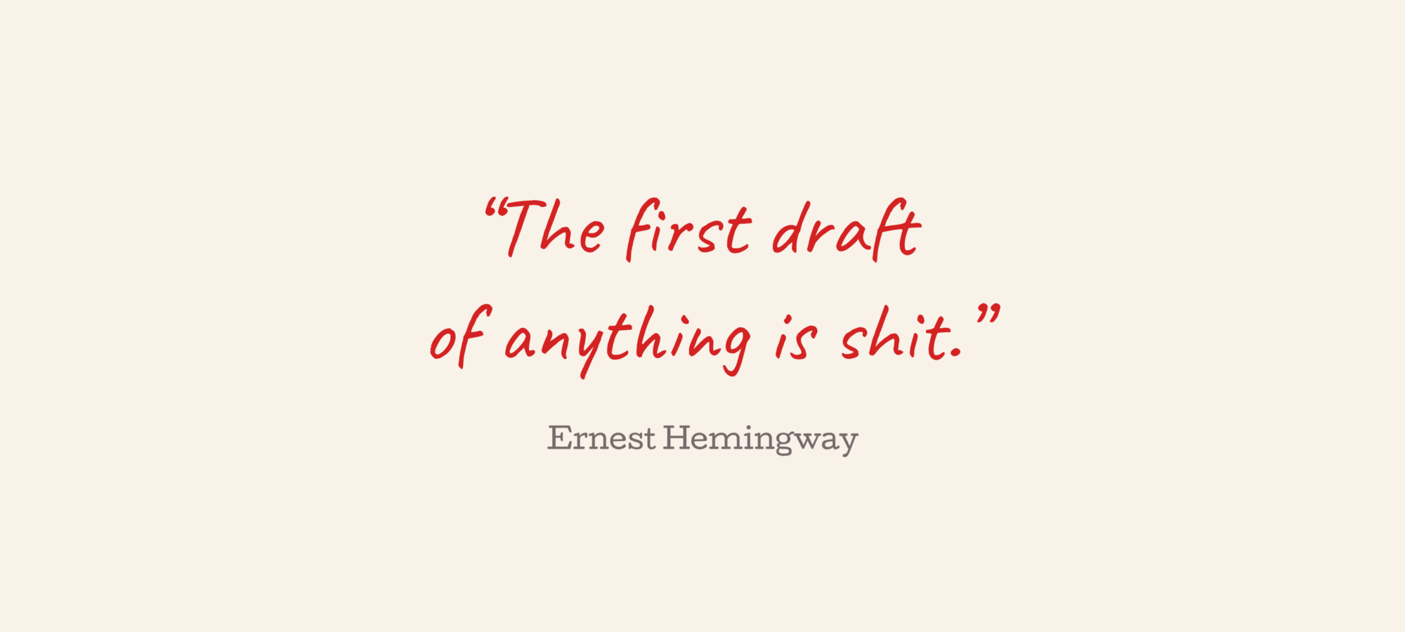 """""""The first draft of anything is shit."""" —Ernest Hemingway"""