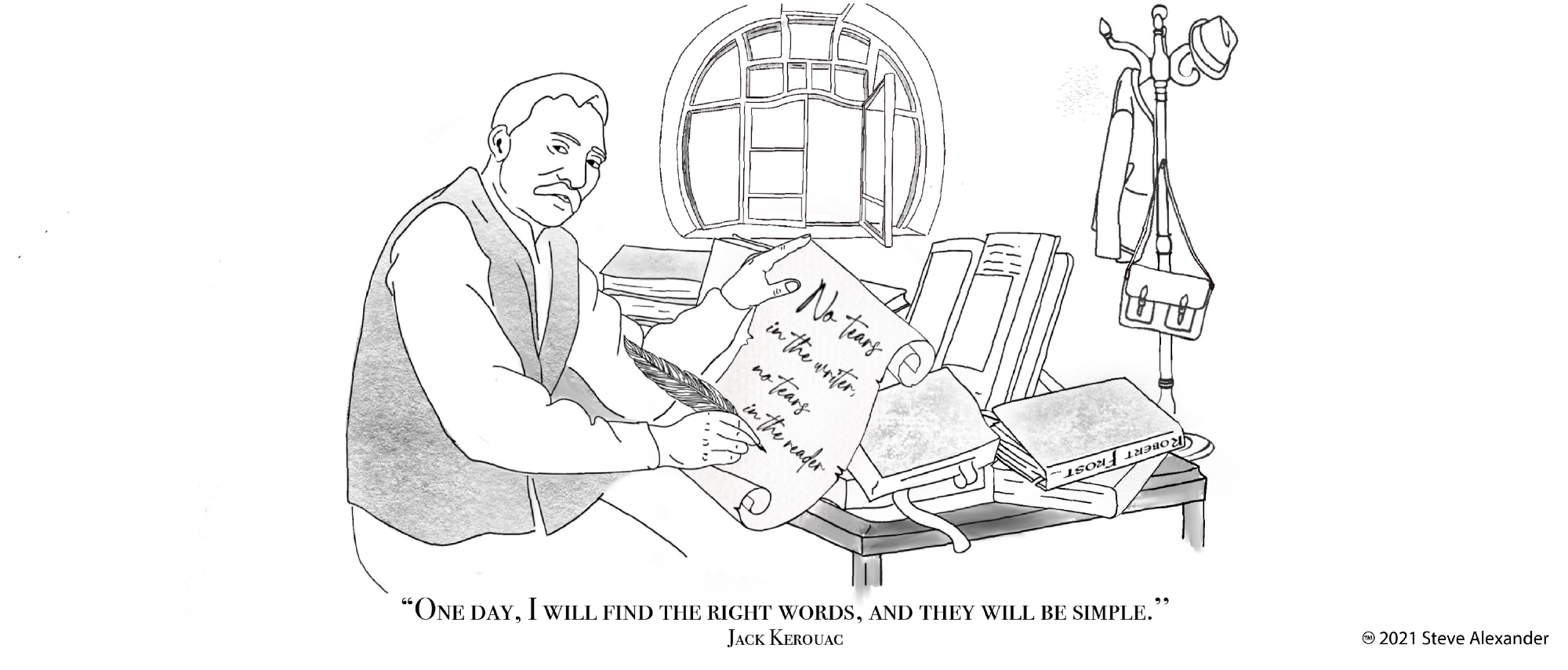 """This is a pencil sketch of a writer seated at his cluttered, book-strewn desk holding a scroll in his left hand and a quill pen in his right. On the scroll is the quote """"No tears in the writer, no tears in the reader,"""" from Robert Frost. In the background is a circular window with one pane open. In the right middle ground stands a hat rack with his hat, coat and satchel hanging from it. At the bottom is the quote """"One day, I will find the right words, and they will be simple,"""" from Jack Kerouac."""
