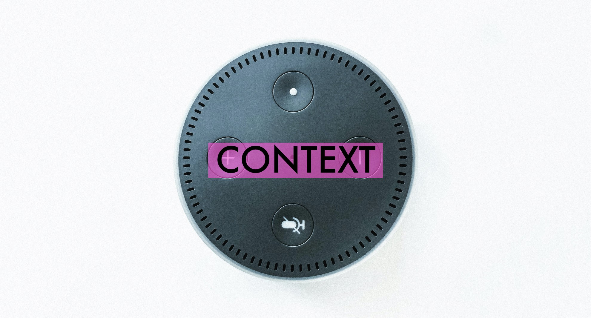 "Alexa Echo device from above with the word ""context"" on it highlighted in pink"