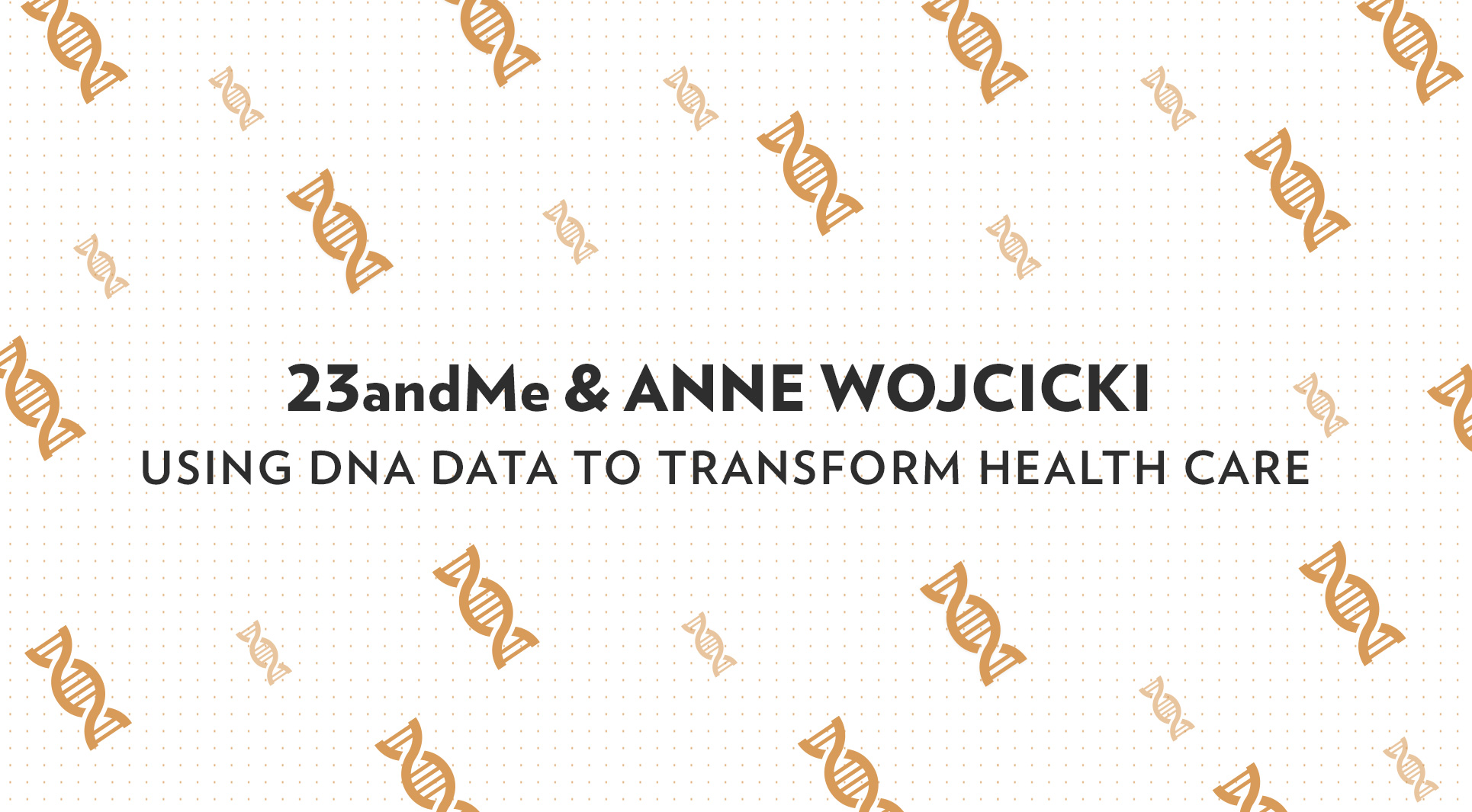 23andMe and Anne Wojcicki: Using DNA Data to Transform
