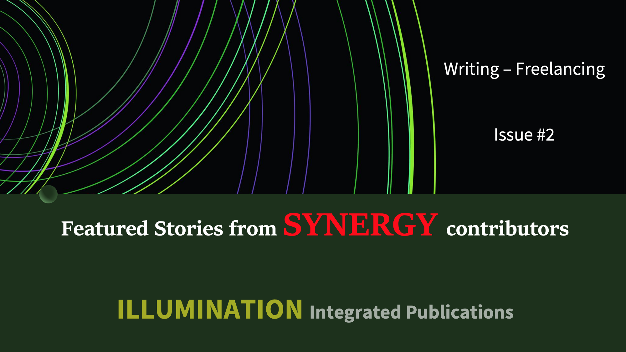 Writing—Freelancing Featured Stories from SYNERGY Introducing contributors of a special publication by Dr Mehmet Yildiz Chief Editor of ILLUMINATION Integrated Publications