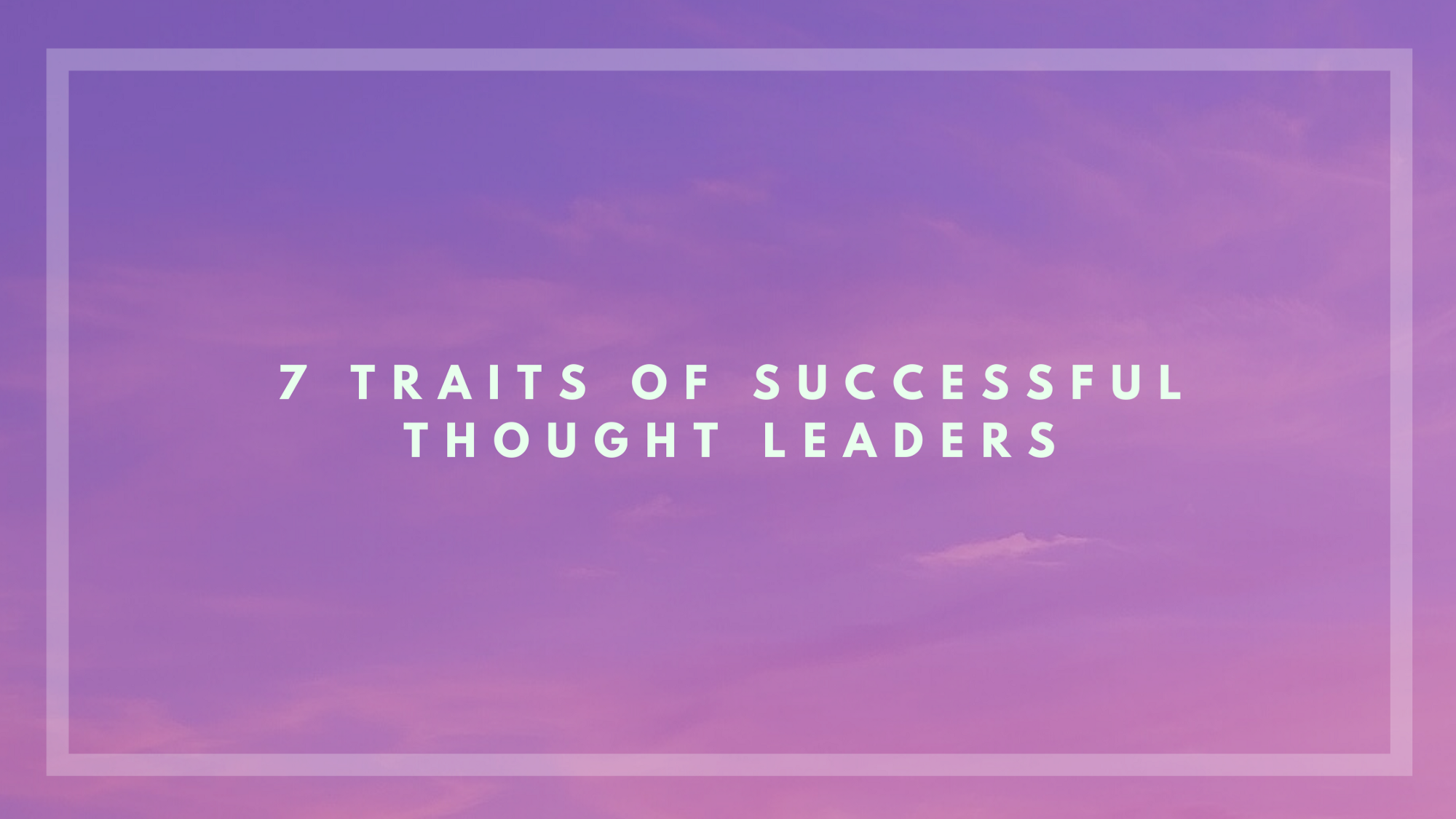 The 7 traits of successful thought leaders.
