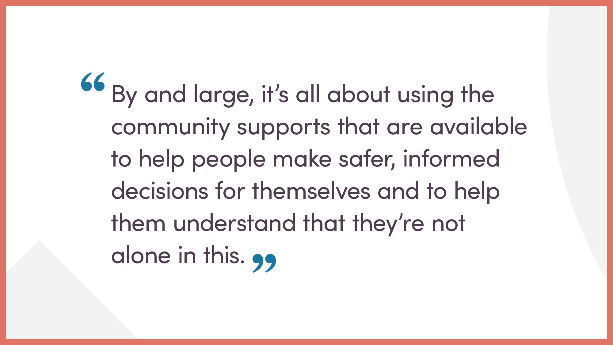 By and large, it's all about using the community supports that are available to help people make safer, informed decisions