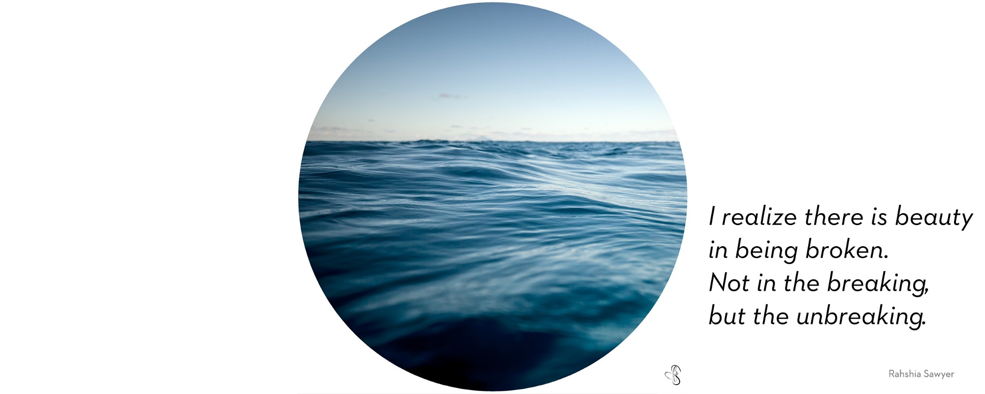 """Photo of calm waves, light blue sky and water slowly moving. """"I realize there is beauty in being broken. Not in the breaking, but the unbreaking"""""""