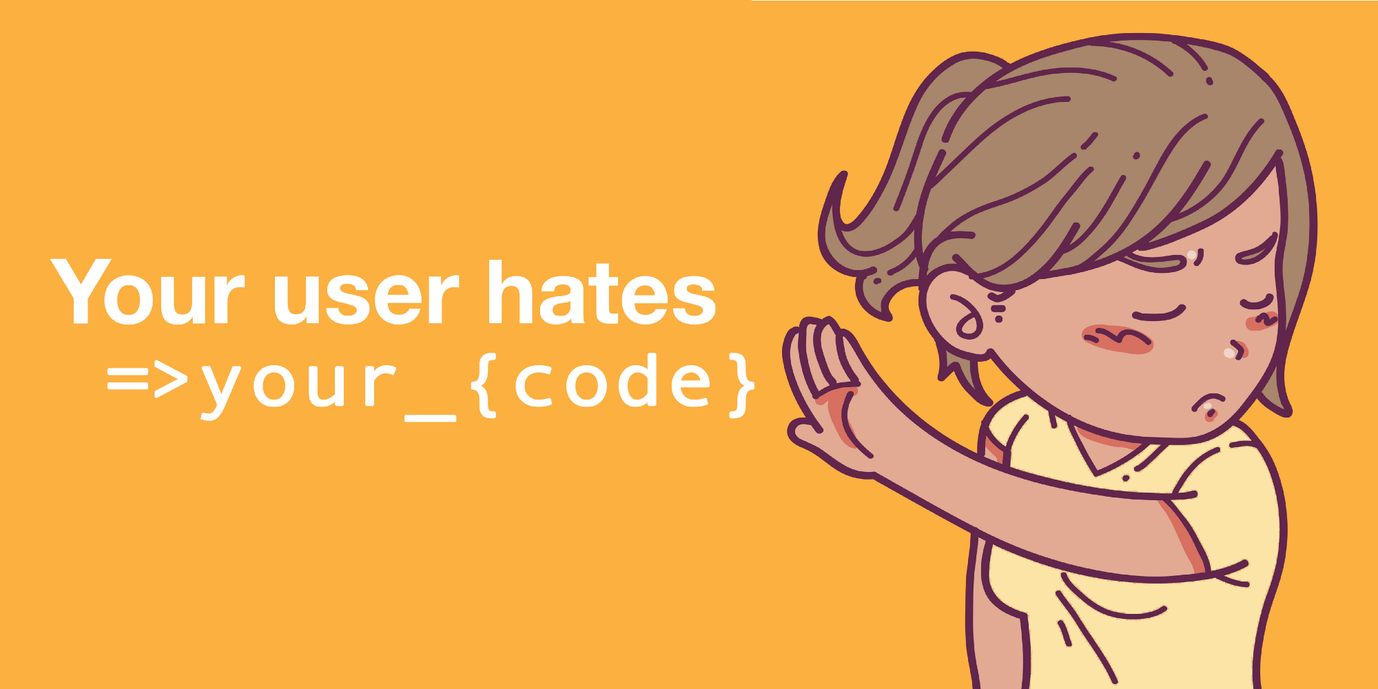 Your user hates your code