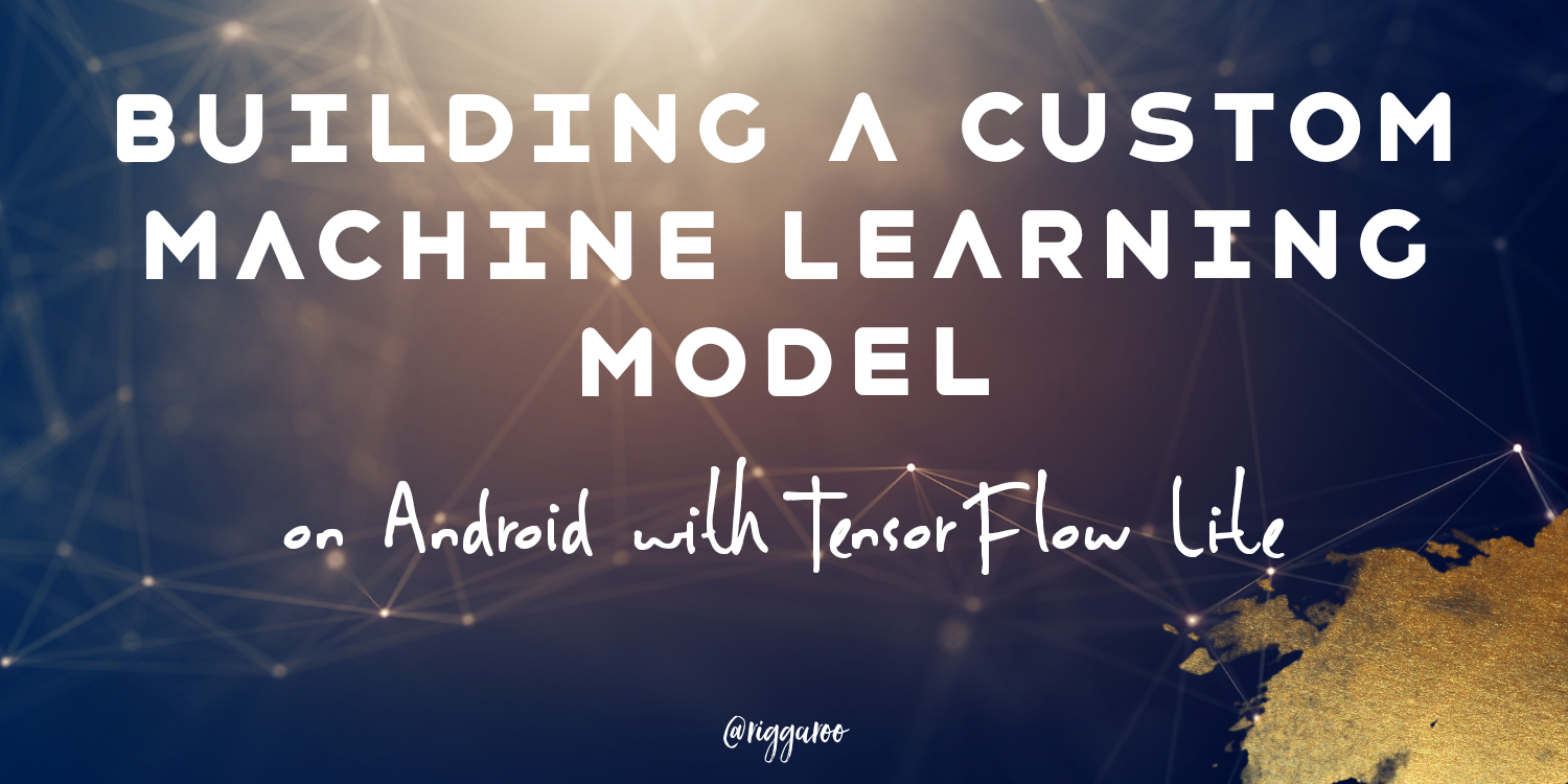 Building a Custom Machine Learning Model on Android with TensorFlow Lite