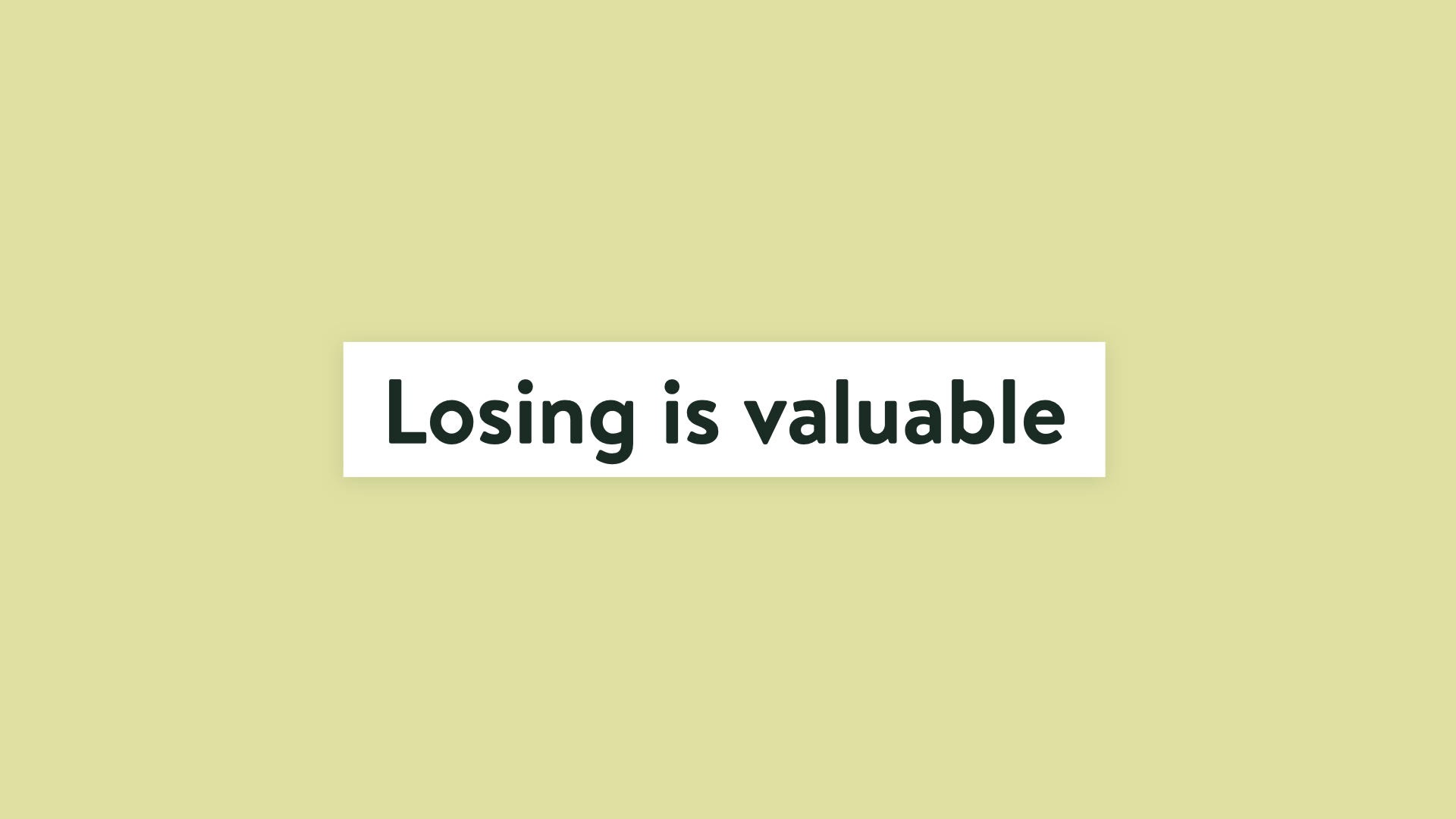 Losing is valuable