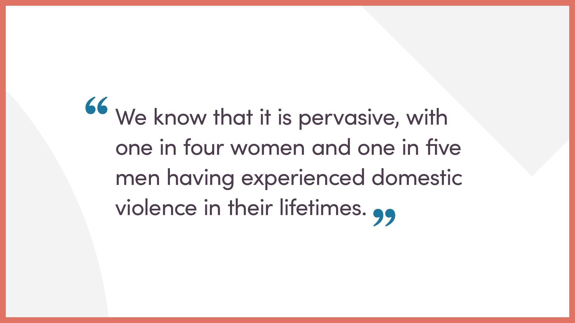 We know it is pervasive, with one in four women and one in five men having experienced domestic violence in their lifetime