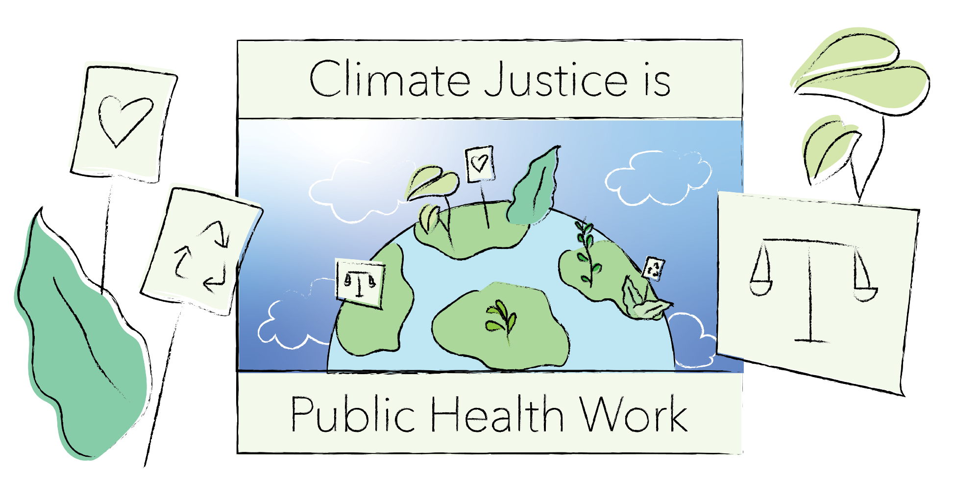 """Image of earth with plants on a protest sign which reads """"Climate Justice is Public Health Work."""" On the sides of images are other protest signs and signage depicting the recycle logo, a heart, and a scale."""