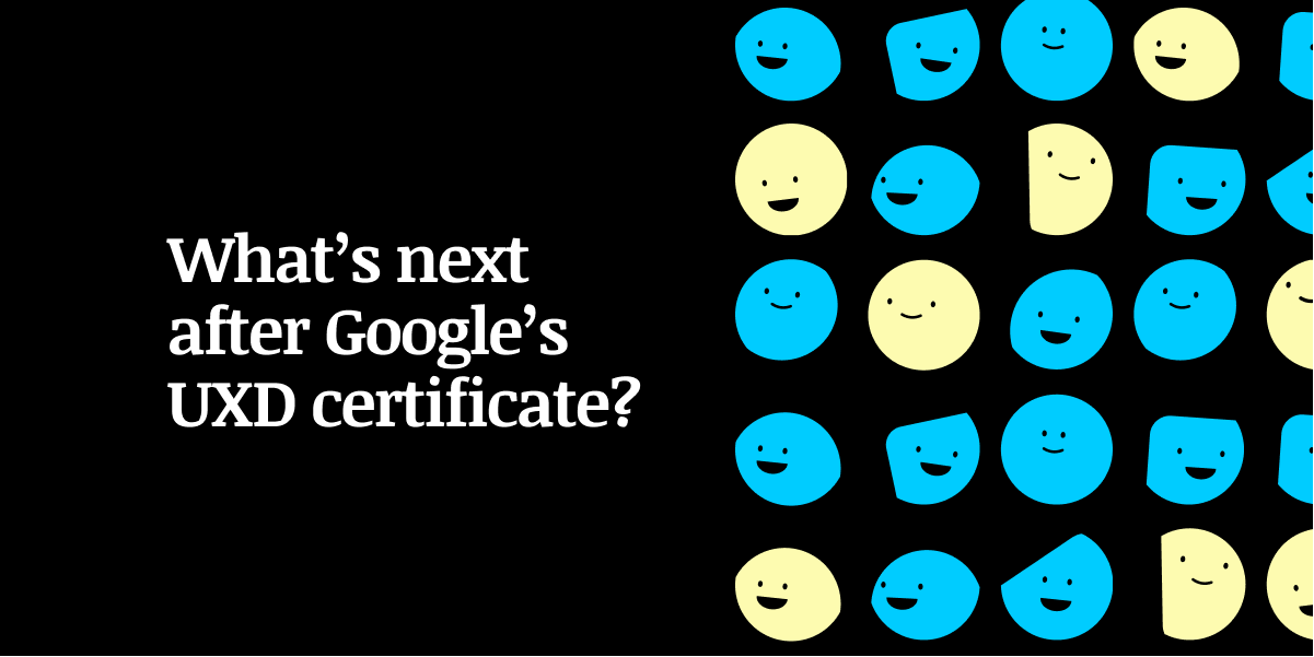 What's next after Google's UXD certificate