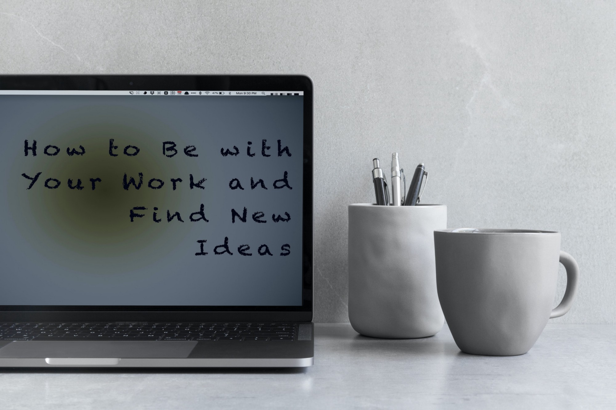 How to Be with Your Work and Find New Ideas