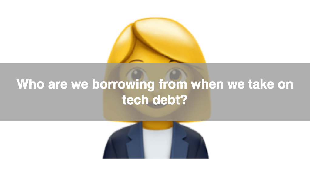 "A businesswoman emoji who's face is covered by the question: ""Who are we borrowing from when we take on tech debt?"""