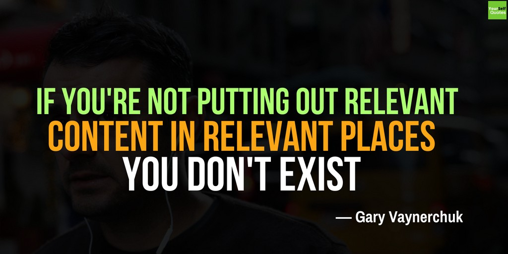 If you're not putting out relevant content in relevant places, you don't exist.