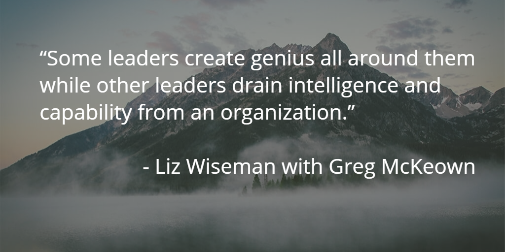 Some leaders create genius all around them while other leaders drain intelligence & capability from an organization (Wiseman)
