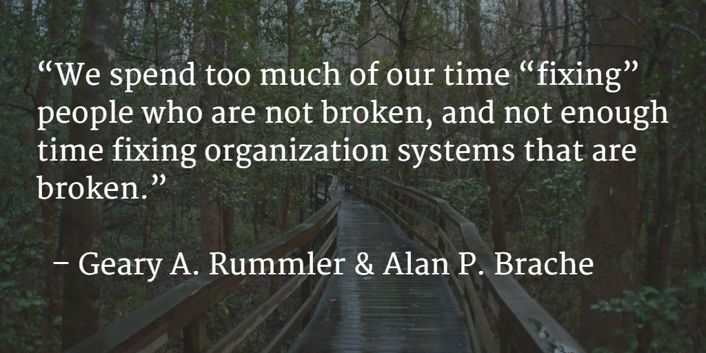 We Spend too much of our time fixing people who are not broken, & not enough time fixing organization systems that are broken