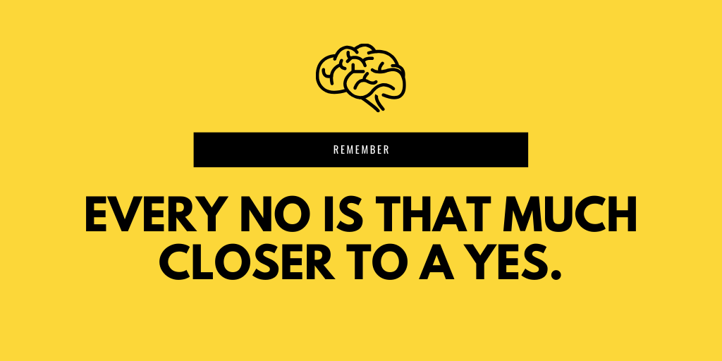 Remember every no is that much closer to a yes.