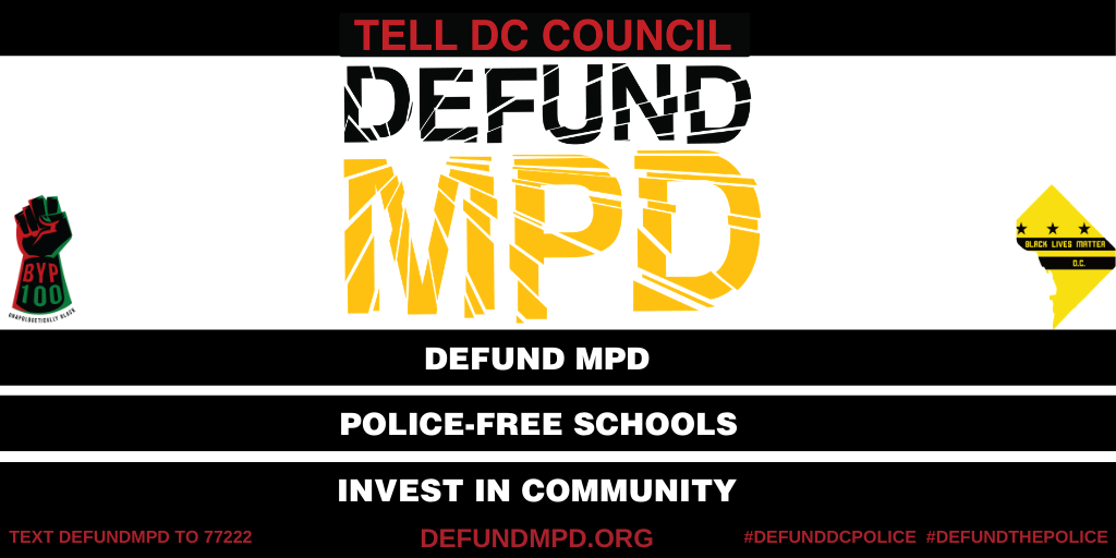 Tell DC Council to DEFUND MPD. Defund MPD. Police-free Schools,. Invest in Community