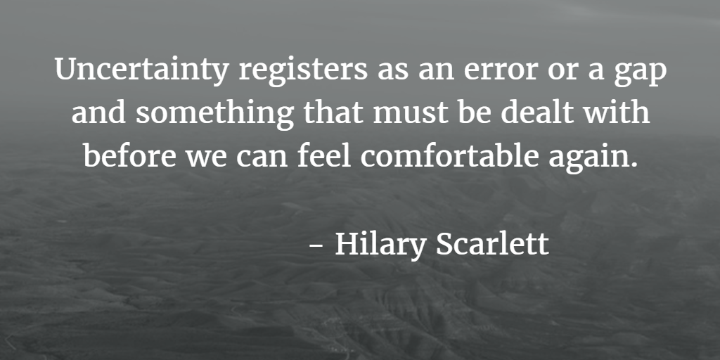 Uncertainty registers as an error or a gap & something that must be dealt w/ before we can feel comfortable again (Scarlett)