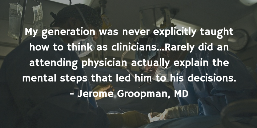 Quote: My generation was never explicitly taught how to think as clinicians…Rarely did an attending explain mental steps…
