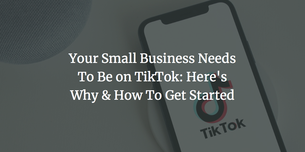 Your Small Business Needs To Be on TikTok: Here's Why & How To Get Started