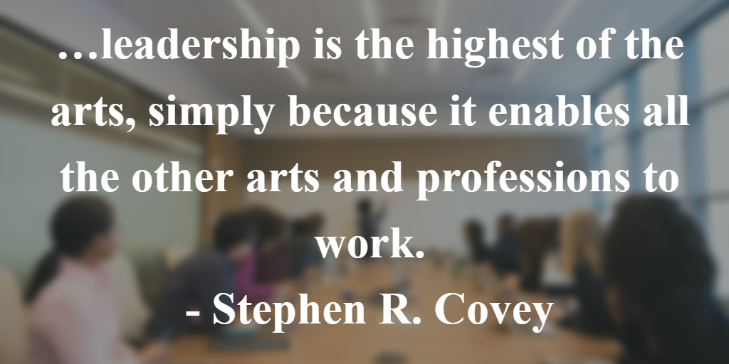 Covey quote: Leadership is the highest of the arts, simply because it enables all the other arts and professions to work.