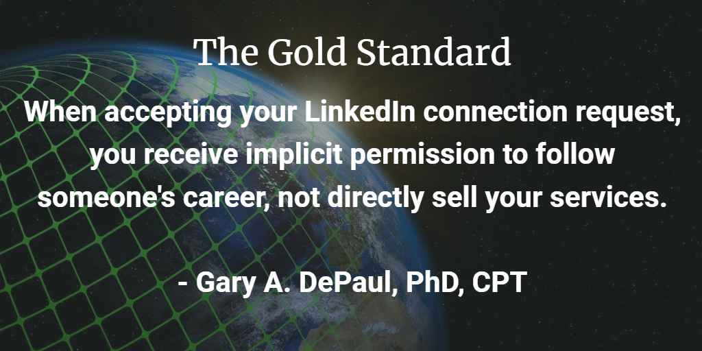 Gold Standard: When accepting your LinkedIn request, you receive implicit permission to follow someone's career, not to sell