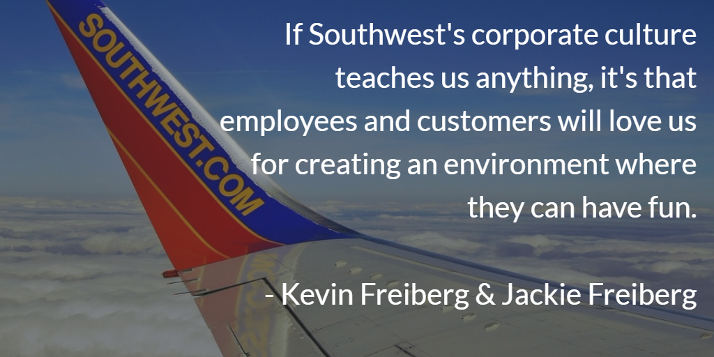 If Southwest's…culture teaches us anything, it's that employees and customers will love us for creating an environment of fun