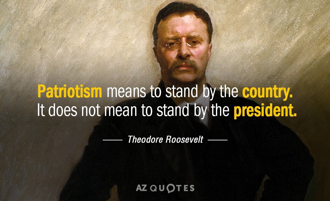 Teddy Roosevelt Patriotism means to stand the country. It does not mean stand by the president