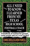 ALL I NEED TO KNOW I LEARNED FROM MY TEXAS HIGH SCHOOL FOOTBALL COACH: A handbook of wisdom for parents, young people and yes, even coaches!