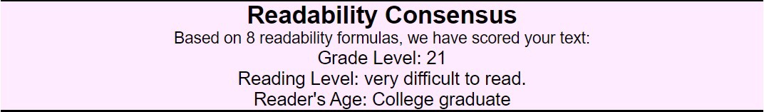 Using 8 formulas, Readability Consensus: Grade Level 21 Reading level: very difficult to read. Reader's Age: College Graduate