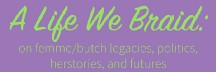 A Life We Braid: on femme/butch legacies, politics, herstories, and futures