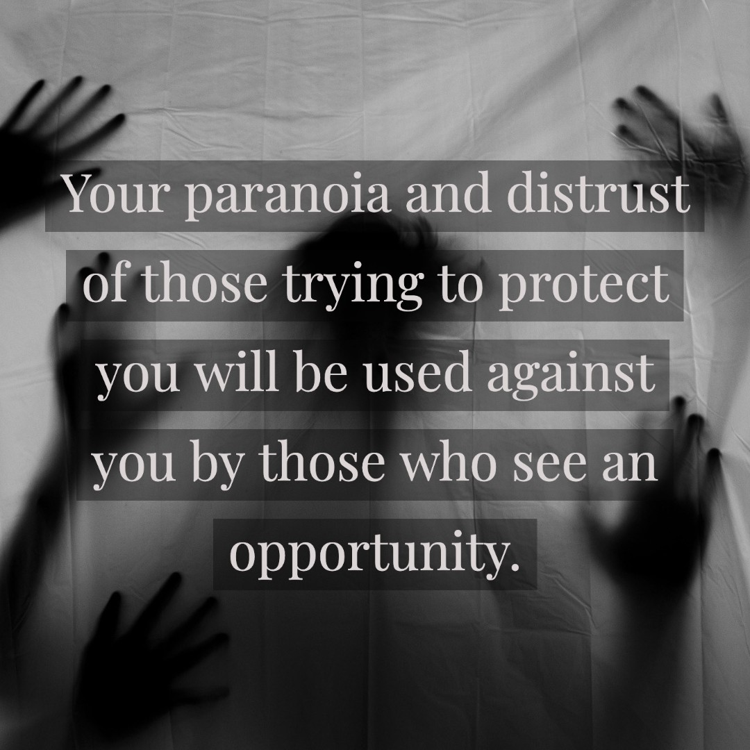 Your paranoia and distrust of those trying to protect you will be used against you by those who see an opportunity.