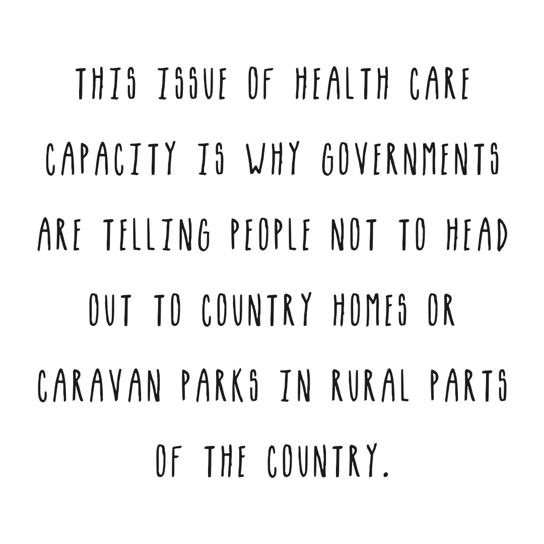 This issue of healthcare capacity is why governments are telling people not to travel to rural country homes or camping sites