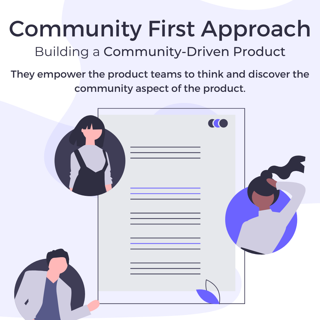 Community First Approach. They empower the product teams to think and discover the community aspect of the product.