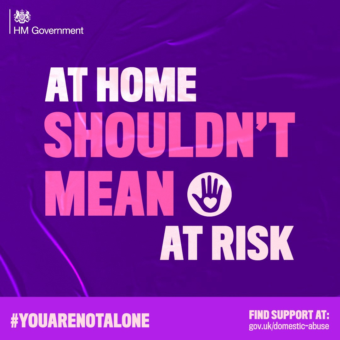 """HM Government """"AT HOME SHOULDN'T MEAN AT RISK"""" image. FIND SUPPORT AT: gov.uk/domestic-abuse #YouAreNotAlone."""